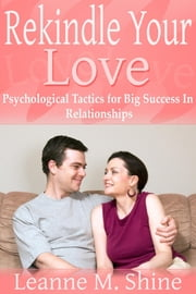 Rekindle Your Love - Psychological Tactics for Big Success In Relationships ebook by Leanne M. Shine
