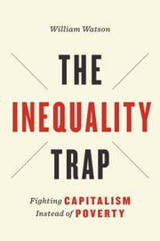 The Inequality Trap - Fighting Capitalism Instead of Poverty ebook by William Watson