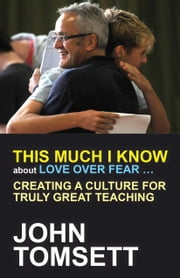 This much I know about love over fear… - Creating a culture for truly great teaching ebook by John Tomsett