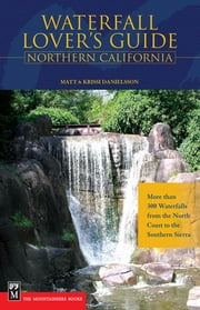 Waterfall Lover's Guide to Northern California - More than 300 Waterfalls from the North Coast to the Southern Sierra ebook by Matt Danielsson,Krissi Danielsson