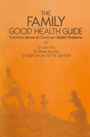 The Family Good Health Guide - Common Sense on Common Health Problems ebook by John Fry,E. Gambrill,A. Moulds,Gerhard Strube
