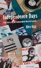 Independence Days - The Story of UK Independent Record Labels ebook by Alex Ogg