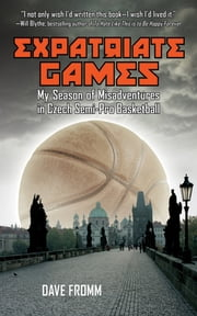 Expatriate Games - My Season of Misadventures in Czech Semi-Pro Basketball ebook by David Fromm