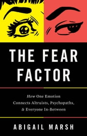 The Fear Factor - How One Emotion Connects Altruists, Psychopaths, and Everyone In-Between ebook by Abigail Marsh