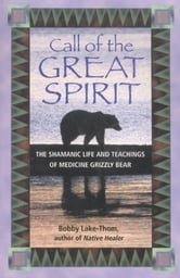 Call of the Great Spirit: The Shamanic Life and Teachings of Medicine Grizzly Bear - The Shamanic Life and Teachings of Medicine Grizzly Bear ebook by Bobby Lake-Thom