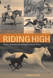 Riding High - Horses, Humans and History in South Africa ebook by Sandra Swart