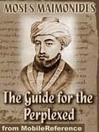 The Guide For The Perplexed (Mobi Classics) ebook by Moses Maimonides, M. Friedlander (Translator)