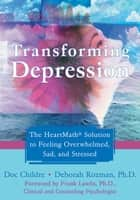 Transforming Depression - The HeartMath Solution to Feeling Overwhelmed, Sad, and Stressed ebook by Doc Childre, Deborah Rozman, PhD,...