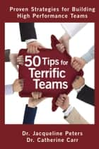 50 Tips for Terrific Teams - Proven Strategies for Building High Performance Teams ebook by Dr. Jacqueline Peters, B.Sc., M.Ed.,...