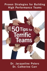 50 Tips for Terrific Teams - Proven Strategies for Building High Performance Teams ebook by Dr. Jacqueline Peters, B.Sc., M.Ed., DProf, PCC, CHRP,Dr. Catherine Carr, B.Sc., M.Ed., DProf, PCC, RCC