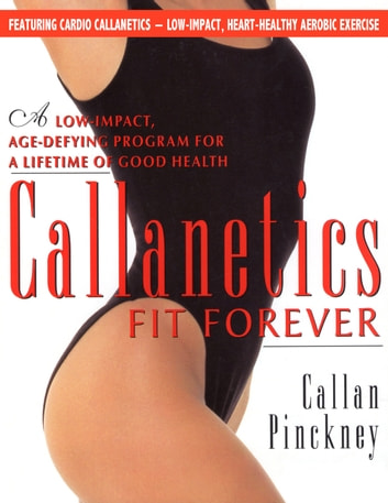Callanetics Fit Forever - An Age-fighting, Gravity-Defying Programme to Look Great and be Strong, Vital, and Healthy for a Lifetime ebook by Callan Pinckney