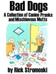 Bad Dogs - A Collection of Canine Pranks and Mischievous Mutts ebook by Rick Stromoski
