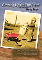 Growing Up On The Farm ebook by Henry Skupin