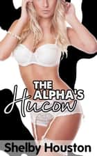 The Alpha's Hucow ebook by Shelby Houston