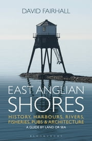 East Anglian Shores - History, Harbours, Rivers, Fisheries, Pubs and Architecture ebook by David Fairhall