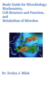 Study Guide for Microbiology: Biochemistry, Cell Structure and Function, and Metabolism of Microbes ebook by Dr. Evelyn J Biluk