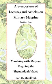 A Symposium of Lectures and Articles on Military Mapping Section One: Marching with Maps & Mapping the Shenandoah Valley ebook by Earl B. McElfresh