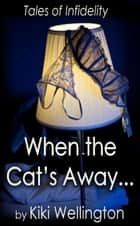 When the Cat's Away... (Tales of Infidelity) ebook by Kiki Wellington