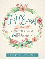 FHEasy - A Year of Weekly Teachings and Daily Devotionals ebook by Christina Shelley Albrecht
