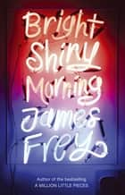 Bright Shiny Morning - A rip-roaring ride through L.A from the author of My Friend Leonard ebook by James Frey