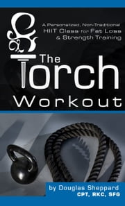 The Torch Workout- A Personalized, Non-Traditional HIIT Class for Fat Loss & Strength Training ebook by Douglas Sheppard