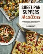 Sheet Pan Suppers Meatless - 100 Surprising Vegetarian Meals Straight from the Oven ebook by Raquel Pelzel