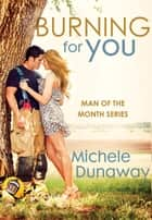 Burning for You - Man of the Month Series ebook by Michele Dunaway
