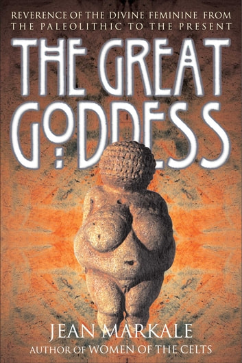 The Great Goddess - Reverence of the Divine Feminine from the Paleolithic to the Present ebook by Jean Markale