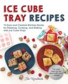 Ice Cube Tray Recipes - 75 Easy and Creative Kitchen Hacks for Freezing, Cooking, and Baking with Ice Cube Trays ebook by