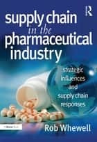 Supply Chain in the Pharmaceutical Industry ebook by Rob Whewell