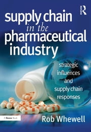Supply Chain in the Pharmaceutical Industry - Strategic Influences and Supply Chain Responses ebook by Rob Whewell