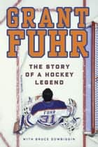 Grant Fuhr - The Story of a Hockey Legend eBook by Grant Fuhr, Bruce Dowbiggin