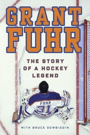 Grant Fuhr - The Story of a Hockey Legend ebook by Grant Fuhr,Bruce Dowbiggin