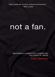 Not a Fan - Becoming a Completely Committed Follower of Jesus ebook by Kyle Idleman