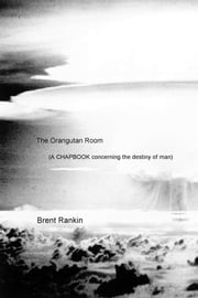 The Orangutan Room - (A Chapbook concerning the destiny of man) ebook by Brent Rankin