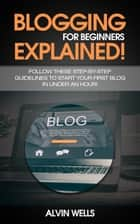 Blogging for beginners explained! Follow these step-by-step guidelines to start your first Blog in under an hour! ebook by Alvin Wells