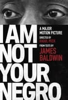 I Am Not Your Negro - A Companion Edition to the Documentary Film Directed by Raoul Peck ebook by Velvet Films,  Inc., Raoul Peck