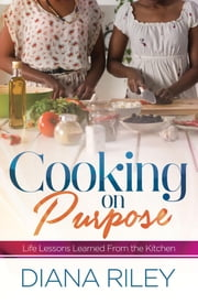 Cooking on Purpose - Life Lessons Learned From the Kitchen ebook by Diana Riley