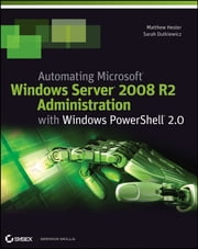 Automating Microsoft Windows Server 2008 R2 with Windows PowerShell 2.0 ebook by Matthew Hester,Sarah Dutkiewicz