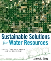 Sustainable Solutions for Water Resources - Policies, Planning, Design, and Implementation ebook by James L. Sipes