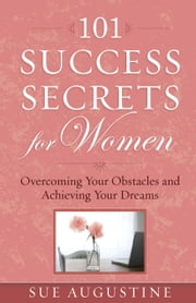 101 Success Secrets for Women - Overcoming Your Obstacles and Achieving Your Dreams ebook by Sue Augustine