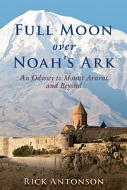 Full Moon over Noah?s Ark - An Odyssey to Mount Ararat and Beyond ebook by Rick Antonson