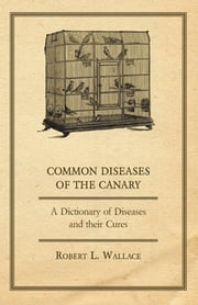 Common Diseases of the Canary - A Dictionary of Diseases and Their Cures ebook by Robert L. Wallace