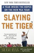 Slaying the Tiger - A Year Inside the Ropes on the New PGA Tour eBook by Shane Ryan