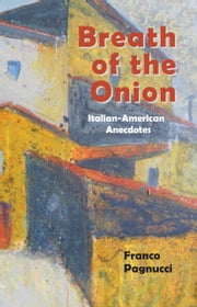 Breath of the Onion - Italian-American Anecdotes ebook by Franco Pagnucci