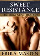 Sweet Resistance: The Dom Next Door #2 ebook by Erika Masten