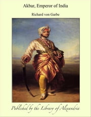 Akbar, Emperor of india ebook by Richard von Garbe