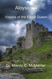 Aloysius 4 - Visions of the Eagle Queen ebook by Dr. Marvin C. McMaster