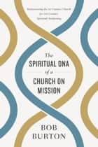 The Spiritual DNA of a Church on Mission - Rediscovering the 1st Century Church for 21st Century Spiritual Awakening ebook by Bob Burton