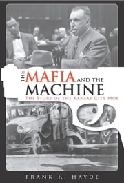 The Mafia and the Machine - The Story of the Kansas City Mob ebook by Frank R. Hayde